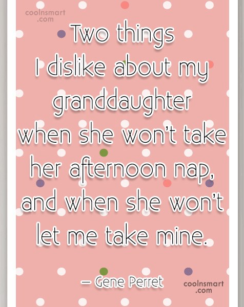 Quote: Two things I dislike about my granddaughter...