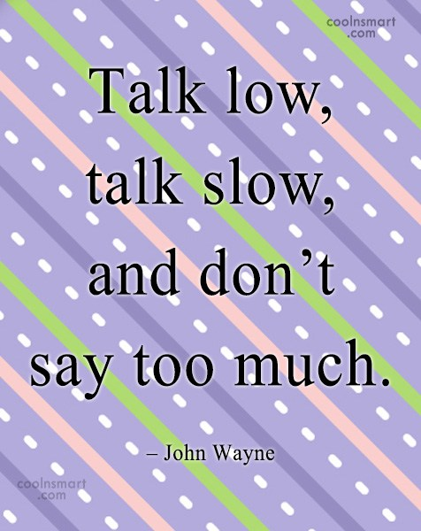 Quote: Talk low, talk slow, and don't say...