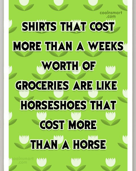 Quote: Shirts that cost more than a weeks...