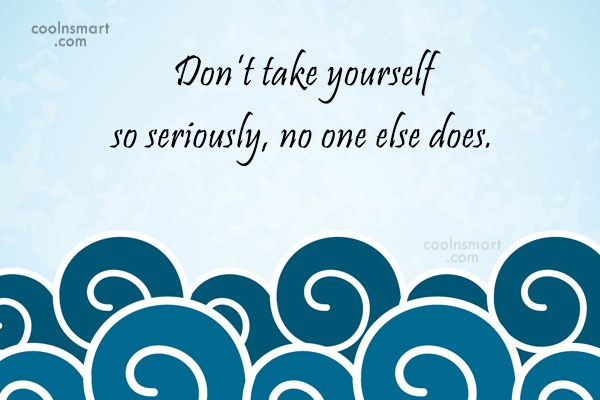Sarcastic Quote: Don't take yourself so seriously, no one...