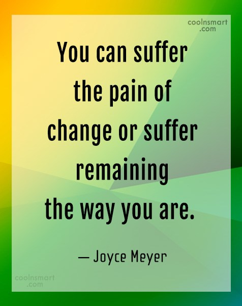Quote: You can suffer the pain of change...