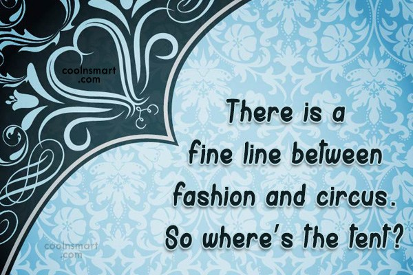 Quote: There is a fine line between fashion...
