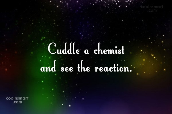 Quote: Cuddle a chemist and see the reaction.