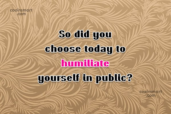 Sarcastic Quote: So did you choose today to humiliate...