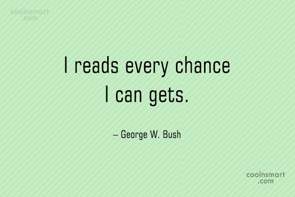 Quote: I reads every chance I can gets....