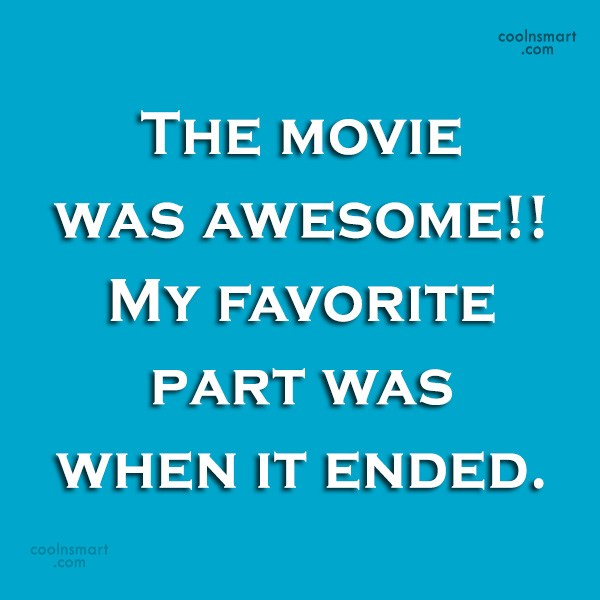 Sarcastic Quote: The movie was awesome!! My favorite part...