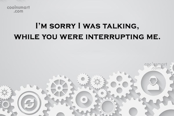 Sarcastic Quote: I'm sorry I was talking, while you...