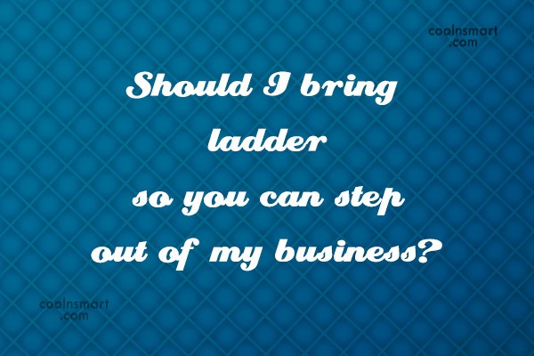 Sarcastic Quote: Should I bring ladder so you can...