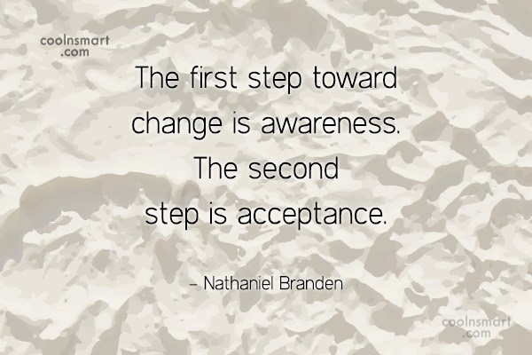 Quote: The first step toward change is awareness....