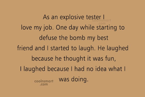 Quote: As an explosive tester I love my...