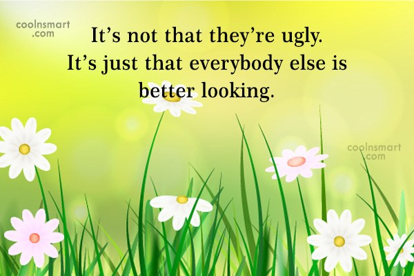 Sarcastic Quote: It's not that they're ugly. It's just...