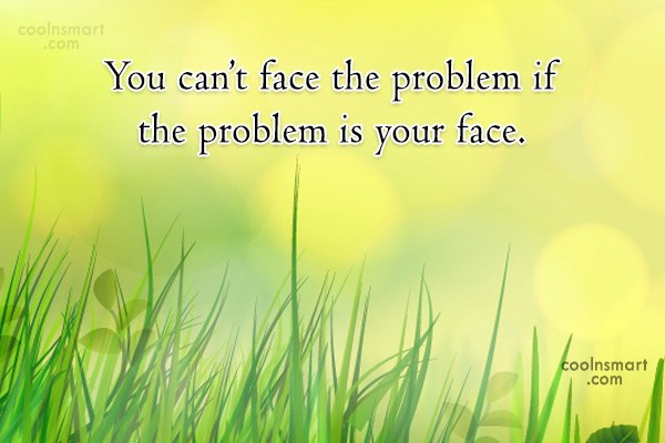 Sarcastic Quote: You can't face the problem if the...