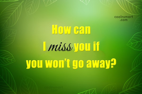 Quote: How can I miss you if you...