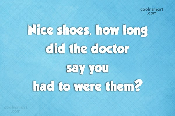 Sarcastic Quote: Nice shoes, how long did the doctor...