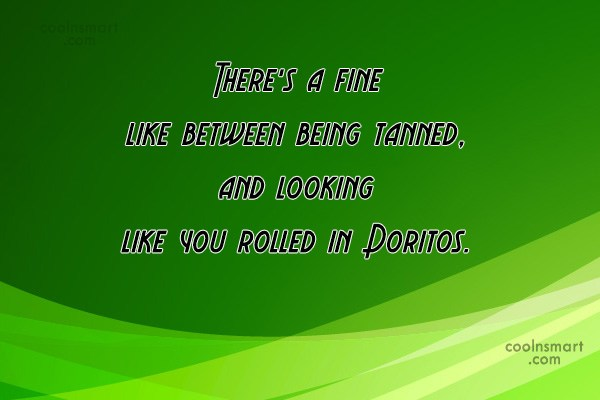 Sarcastic Quote: There's a fine like between being tanned,...