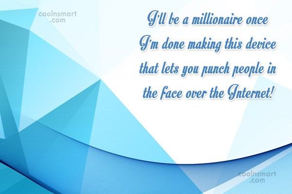 Sarcastic Quote: I'll be a millionaire once I'm done...