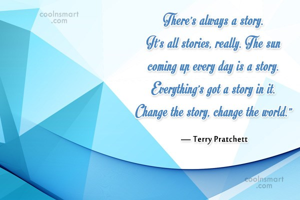 Quote: There's always a story. It's all stories,...