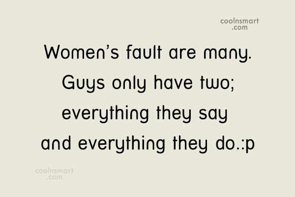 Quote: Women's fault are many. Guys only have...