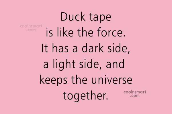 Quote: Duck tape is like the force. It...