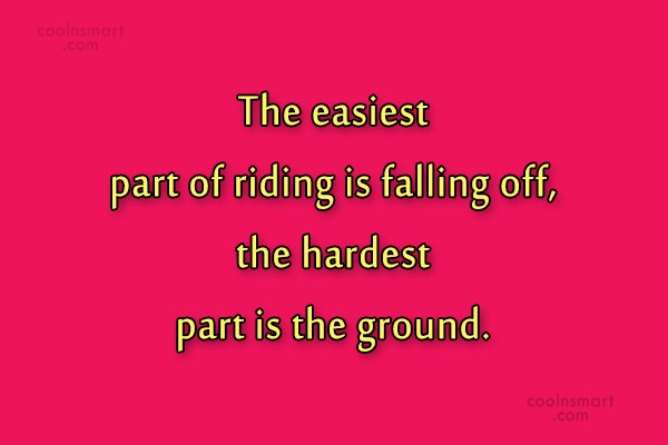 Quote: The easiest part of riding is falling...
