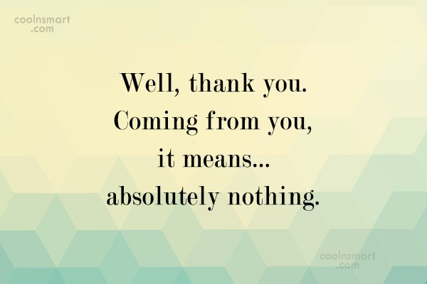 Sarcastic Quote: Well, thank you. Coming from you, it...
