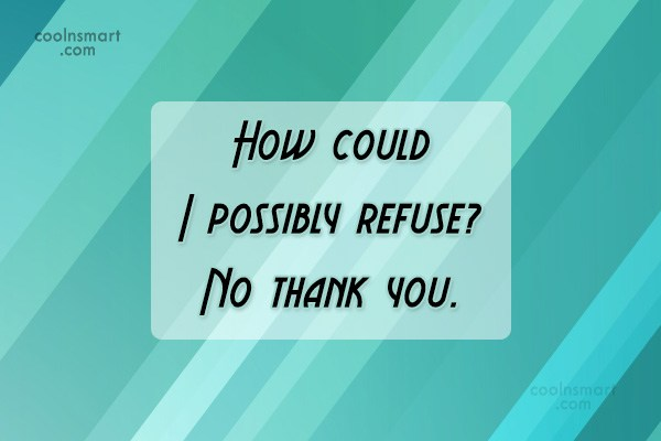 Sarcastic Quote: How could I possibly refuse? No thank...