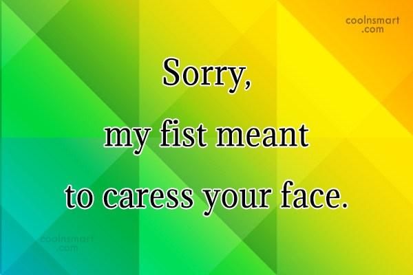Sarcastic Quote: Sorry, my fist meant to caress your...