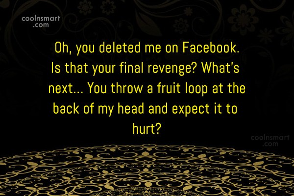 Sarcastic Quote: Oh, you deleted me on Facebook. Is...