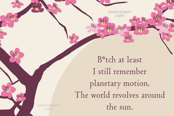 Sarcastic Quote: B*tch at least I still remember planetary...