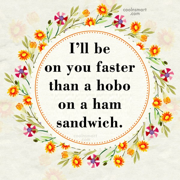 Quote: I'll be on you faster than a...