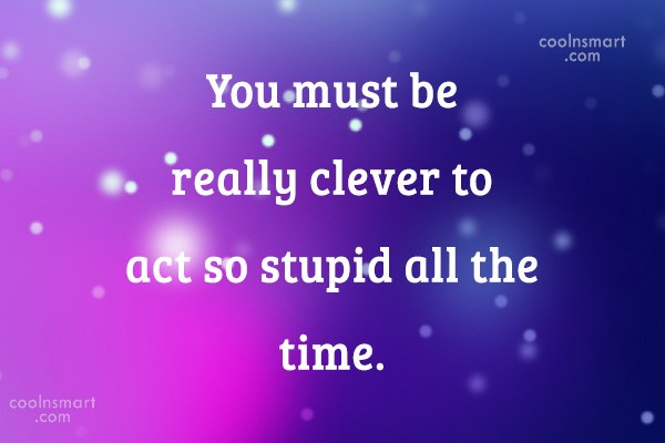 Sarcastic Quote: You must be really clever to act...