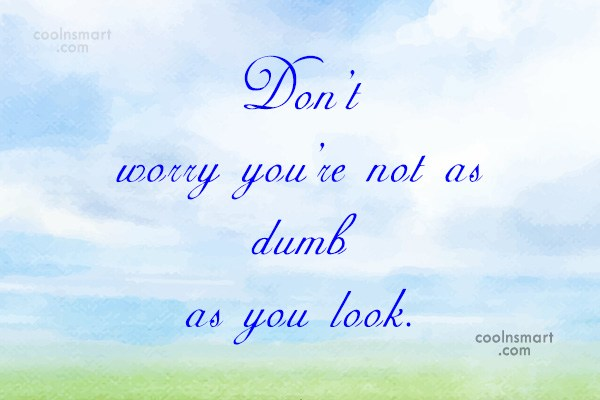 Sarcastic Quote: Don't worry you're not as dumb as...