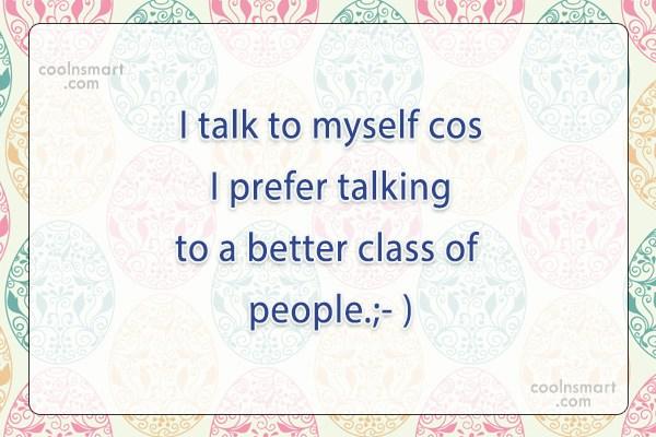 Quote: I talk to myself cos I prefer...