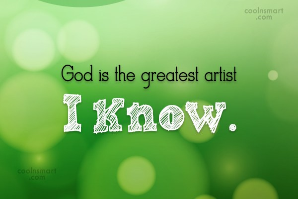 Art Quote: God is the greatest artist I know.
