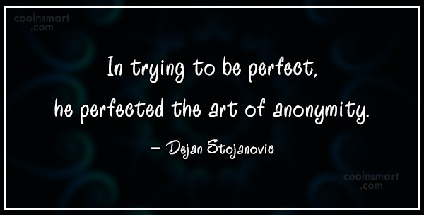 Quote: In trying to be perfect, he perfected...