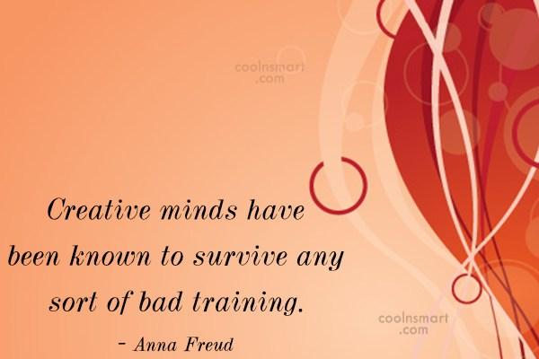 Quote: Creative minds have been known to survive...