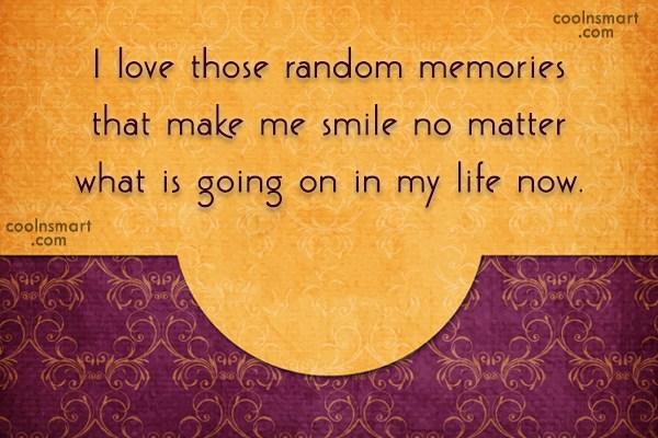 Memory Quote: I love those random memories that make...