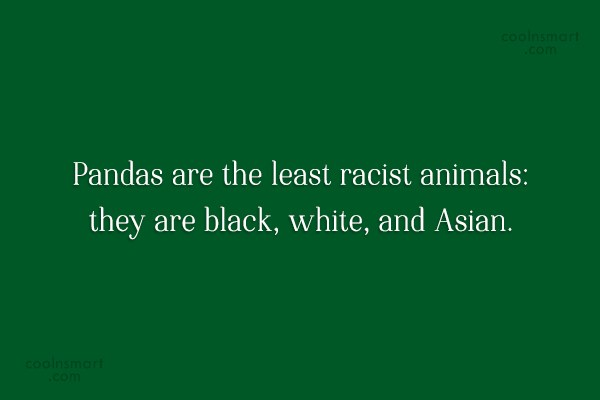 Racism Quote: Pandas are the least racist animals: they...