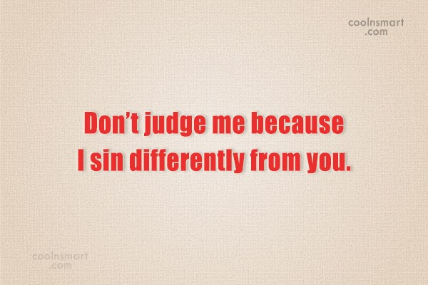 Hypocrisy Quote: Don't judge me because I sin differently...