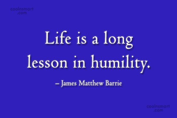 Quote: Life is a long lesson in humility....