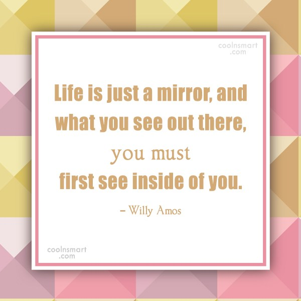 Quote: Life is just a mirror, and what...