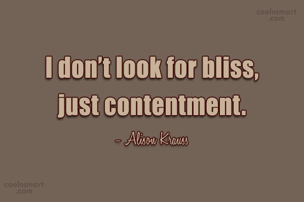 Quote: I don't look for bliss, just contentment....