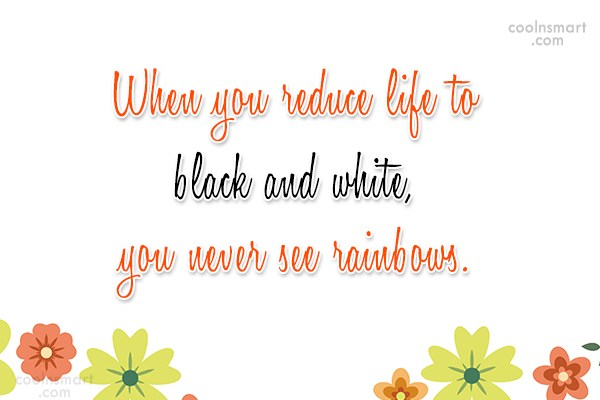Racism Quote: When you reduce life to black and...