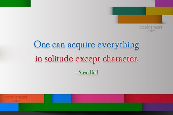 Quote: One can acquire everything in solitude except...