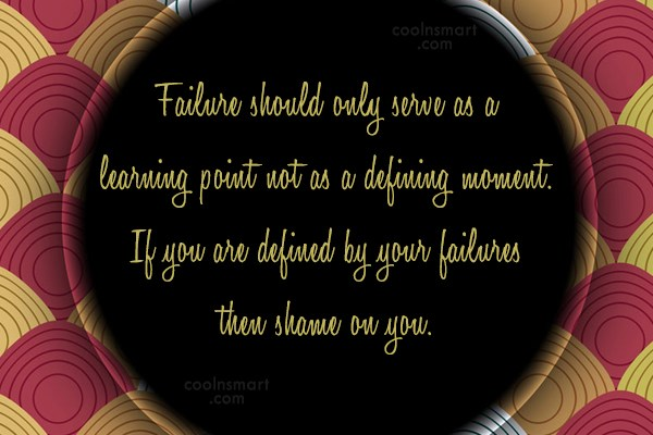 Quote: Failure should only serve as a learning...