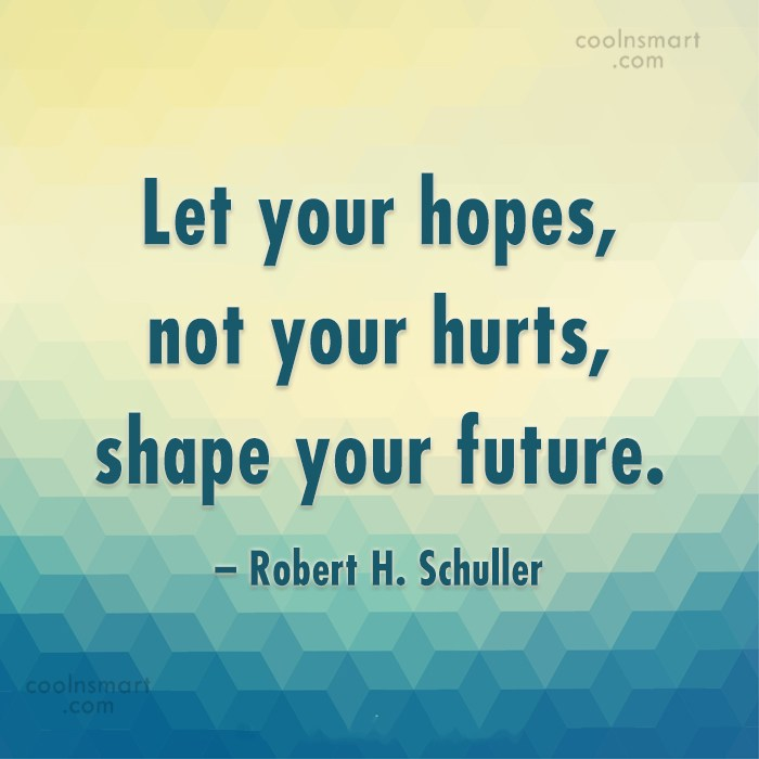 Quote: Let your hopes, not your hurts, shape...