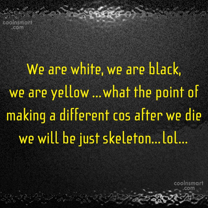 Racism Quote: We are white, we are black, we...