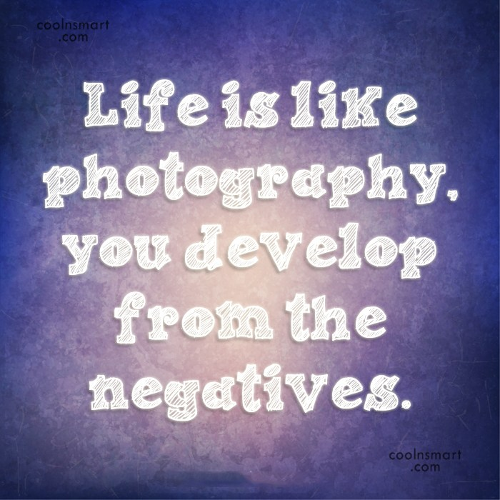 Quote: Life is like photography, you develop from...