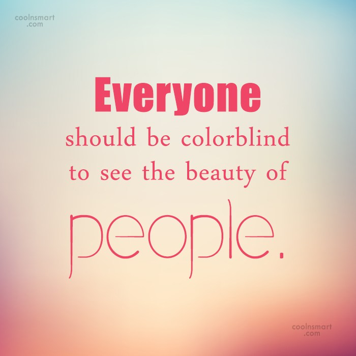 Racism Quote: Everyone should be colorblind to see the...