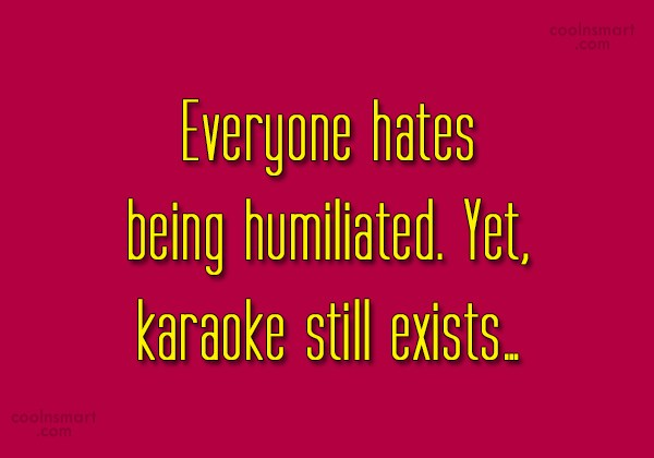 Images Quote: Everyone hates being humiliated. Yet, karaoke still...